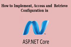 How to Implement, Access and Retrieve Configuration in ASP.NET Core