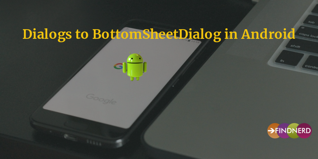Lets move from Dialogs to BottomSheetDialogs in Android