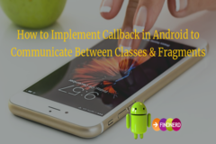 How to Implement Callback in Android to Communicate Between Classes & Fragments